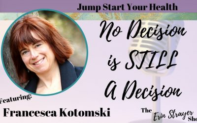 No decision is STILL a decision – Jump start your health with Francesca Kotomski