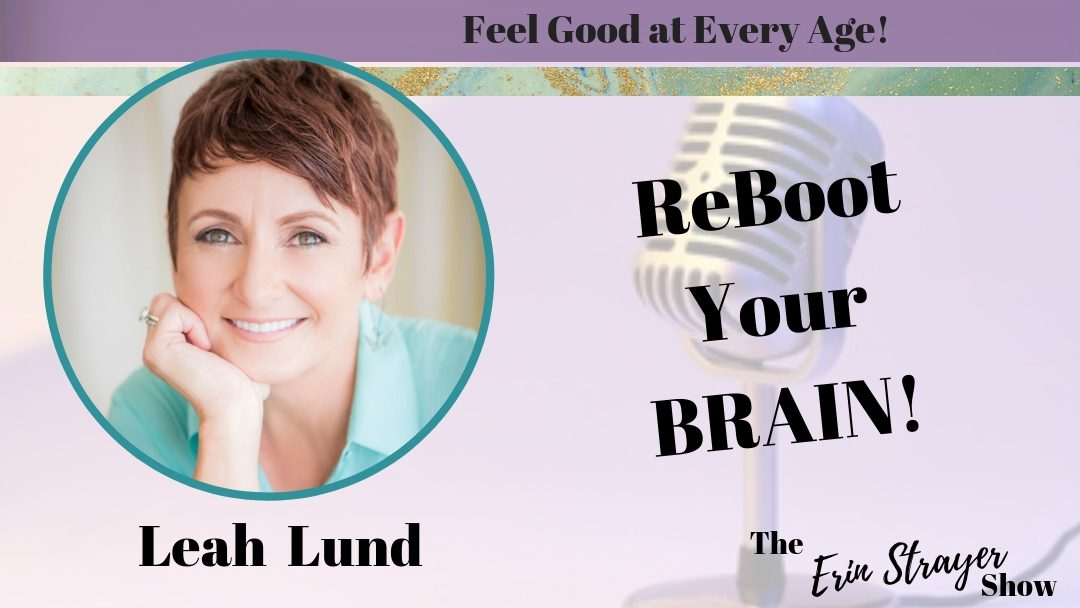 Reboot Your Brain & Feel Good at ANY Age with Leah Lund